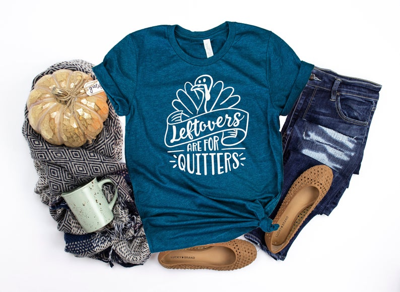 Leftovers are for quitters - funny shirt - Thanksgiving or Friendsgiving